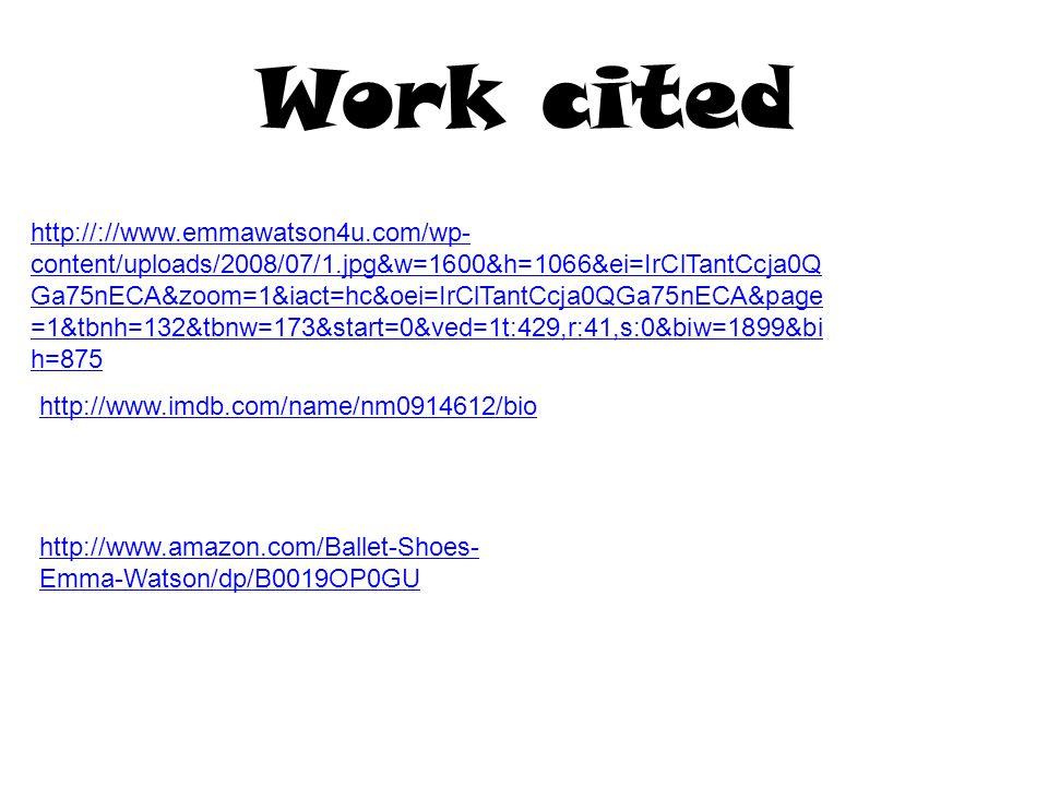 Work cited http://://www.emmawatson4u.com/wp- content/uploads/2008/07/1.jpg&w=1600&h=1066&ei=IrClTantCcja0Q Ga75nECA&zoom=1&iact=hc&oei=IrClTantCcja0QGa75nECA&page =1&tbnh=132&tbnw=173&start=0&ved=1t:429,r:41,s:0&biw=1899&bi h=875 http://www.imdb.com/name/nm0914612/bio http://www.amazon.com/Ballet-Shoes- Emma-Watson/dp/B0019OP0GU