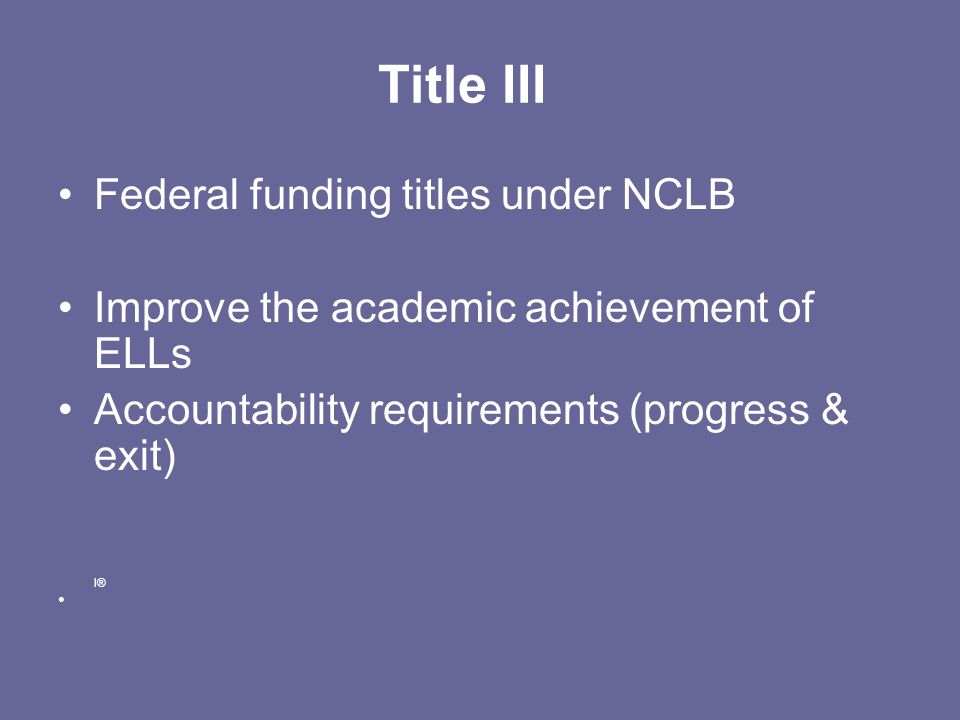 Title III Federal funding titles under NCLB Improve the academic achievement of ELLs Accountability requirements (progress & exit) I®