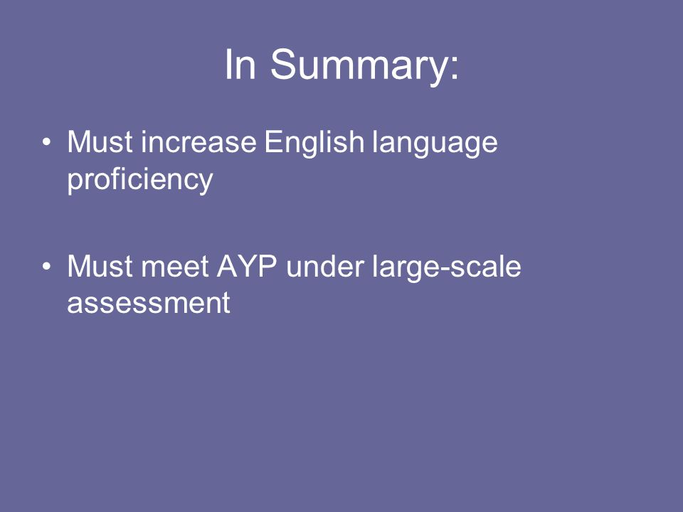 In Summary: Must increase English language proficiency Must meet AYP under large-scale assessment