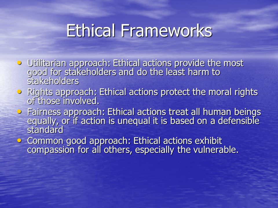 Ethical Frameworks Utilitarian approach: Ethical actions provide the most good for stakeholders and do the least harm to stakeholders Utilitarian approach: Ethical actions provide the most good for stakeholders and do the least harm to stakeholders Rights approach: Ethical actions protect the moral rights of those involved.