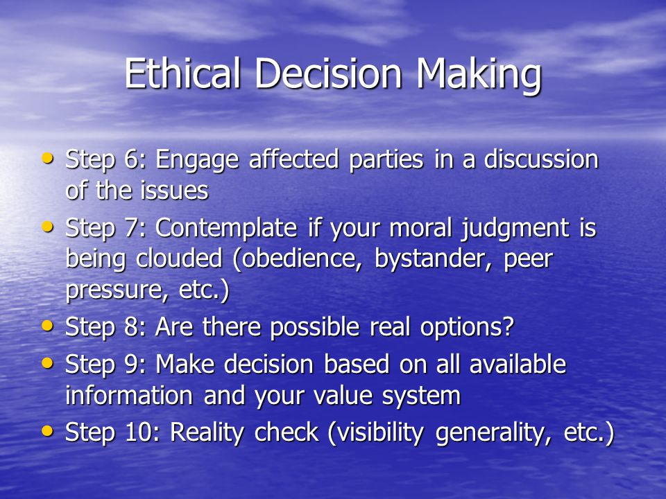 Ethical Decision Making Step 6: Engage affected parties in a discussion of the issues Step 6: Engage affected parties in a discussion of the issues Step 7: Contemplate if your moral judgment is being clouded (obedience, bystander, peer pressure, etc.) Step 7: Contemplate if your moral judgment is being clouded (obedience, bystander, peer pressure, etc.) Step 8: Are there possible real options.