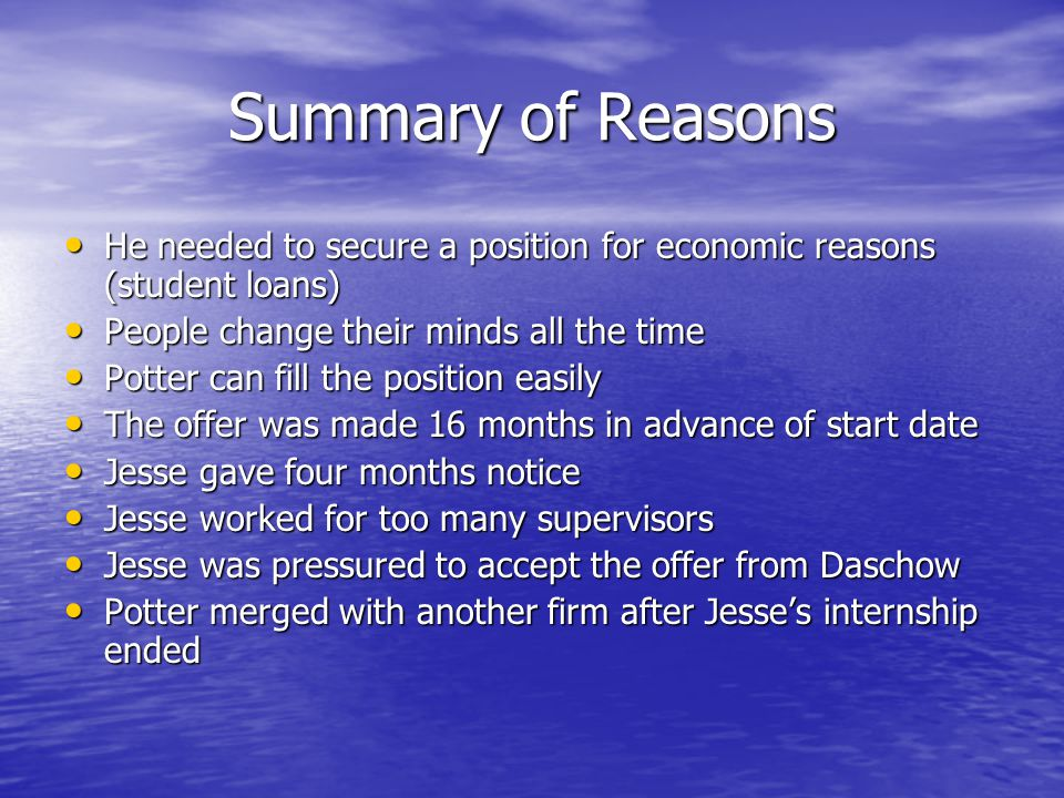 Summary of Reasons He needed to secure a position for economic reasons (student loans) He needed to secure a position for economic reasons (student loans) People change their minds all the time People change their minds all the time Potter can fill the position easily Potter can fill the position easily The offer was made 16 months in advance of start date The offer was made 16 months in advance of start date Jesse gave four months notice Jesse gave four months notice Jesse worked for too many supervisors Jesse worked for too many supervisors Jesse was pressured to accept the offer from Daschow Jesse was pressured to accept the offer from Daschow Potter merged with another firm after Jesse's internship ended Potter merged with another firm after Jesse's internship ended