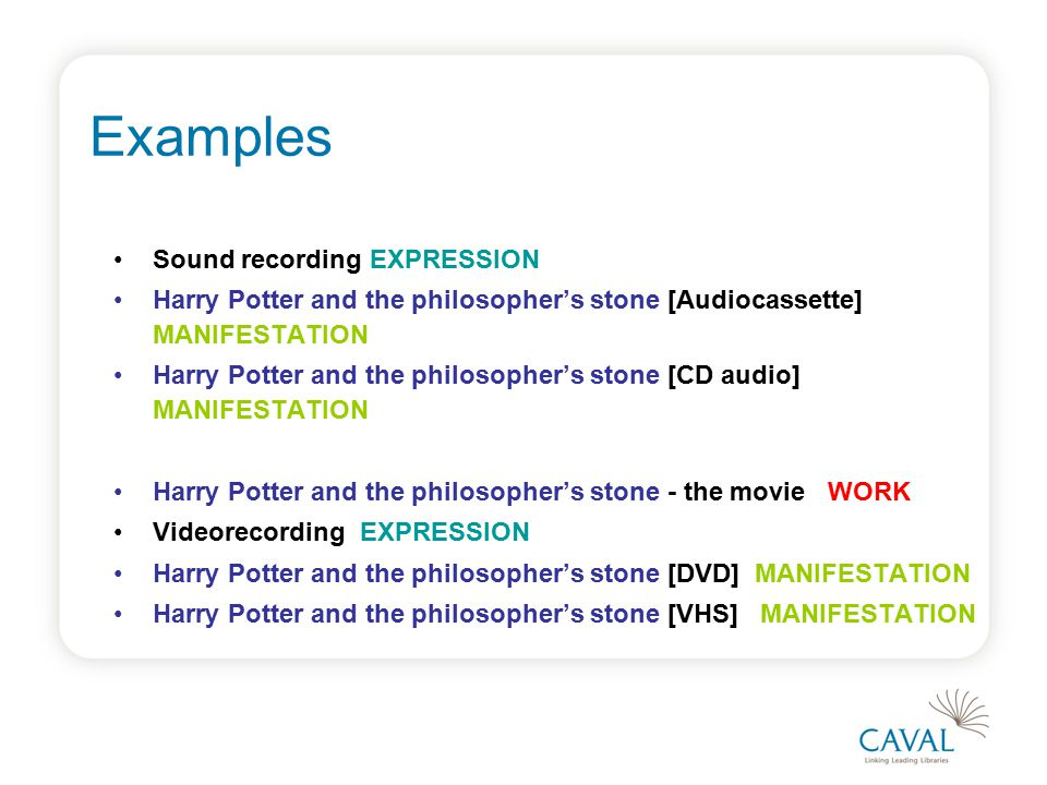 Examples Sound recording EXPRESSION Harry Potter and the philosopher's stone [Audiocassette] MANIFESTATION Harry Potter and the philosopher's stone [CD audio] MANIFESTATION Harry Potter and the philosopher's stone - the movie WORK Videorecording EXPRESSION Harry Potter and the philosopher's stone [DVD] MANIFESTATION Harry Potter and the philosopher's stone [VHS] MANIFESTATION