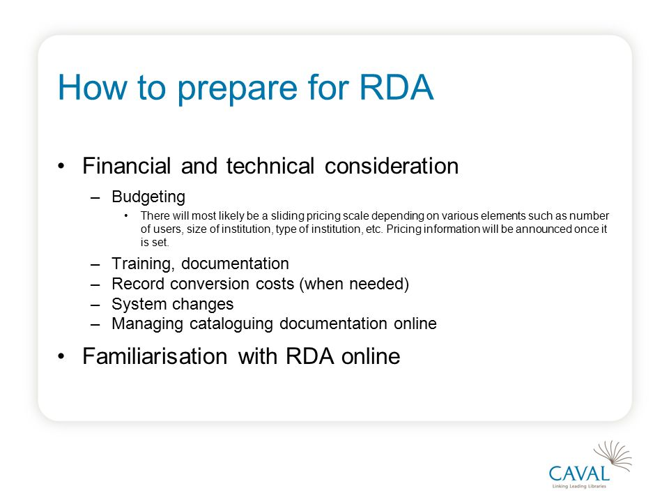 How to prepare for RDA Financial and technical consideration –Budgeting There will most likely be a sliding pricing scale depending on various elements such as number of users, size of institution, type of institution, etc.