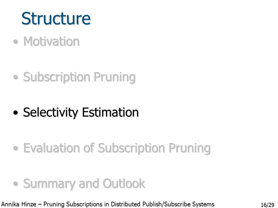 16/29 Structure MotivationMotivation Subscription PruningSubscription Pruning Selectivity EstimationSelectivity Estimation Evaluation of Subscription PruningEvaluation of Subscription Pruning Summary and OutlookSummary and Outlook Annika Hinze – Pruning Subscriptions in Distributed Publish/Subscribe Systems