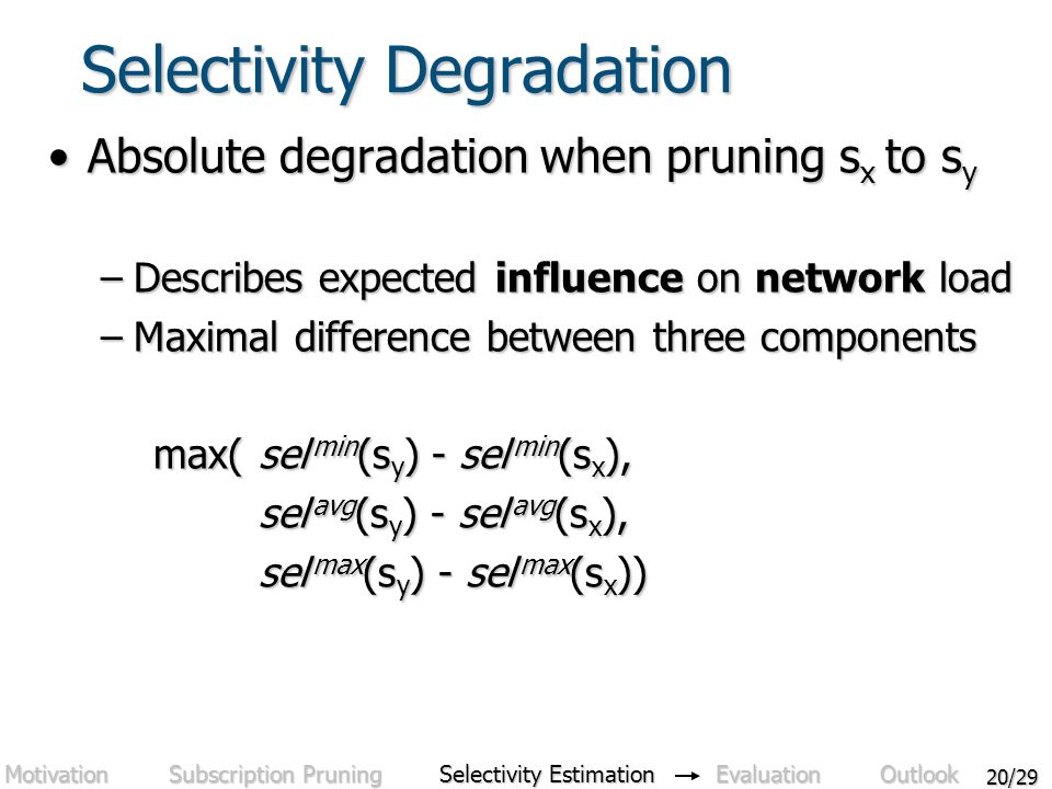 20/29 Selectivity Degradation Absolute degradation when pruning s x to s yAbsolute degradation when pruning s x to s y –Describes expected influence on network load –Maximal difference between three components max(sel min (s y ) - sel min (s x ), sel avg (s y ) - sel avg (s x ), sel max (s y ) - sel max (s x )) Motivation Subscription Pruning Selectivity Estimation Evaluation Outlook