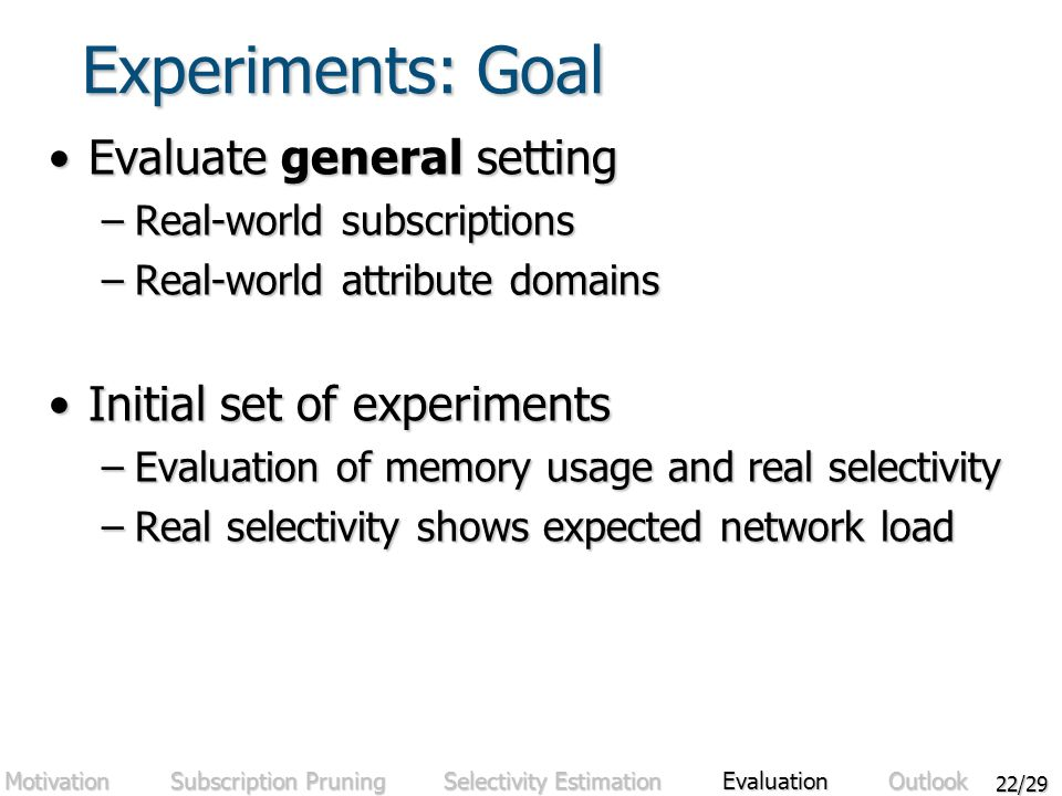 22/29 Experiments: Goal Evaluate general settingEvaluate general setting –Real-world subscriptions –Real-world attribute domains Initial set of experimentsInitial set of experiments –Evaluation of memory usage and real selectivity –Real selectivity shows expected network load Motivation Subscription Pruning Selectivity Estimation Evaluation Outlook