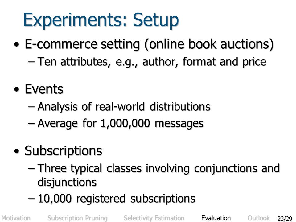 23/29 Experiments: Setup E-commerce setting (online book auctions)E-commerce setting (online book auctions) –Ten attributes, e.g., author, format and price EventsEvents –Analysis of real-world distributions –Average for 1,000,000 messages SubscriptionsSubscriptions –Three typical classes involving conjunctions and disjunctions –10,000 registered subscriptions Motivation Subscription Pruning Selectivity Estimation Evaluation Outlook