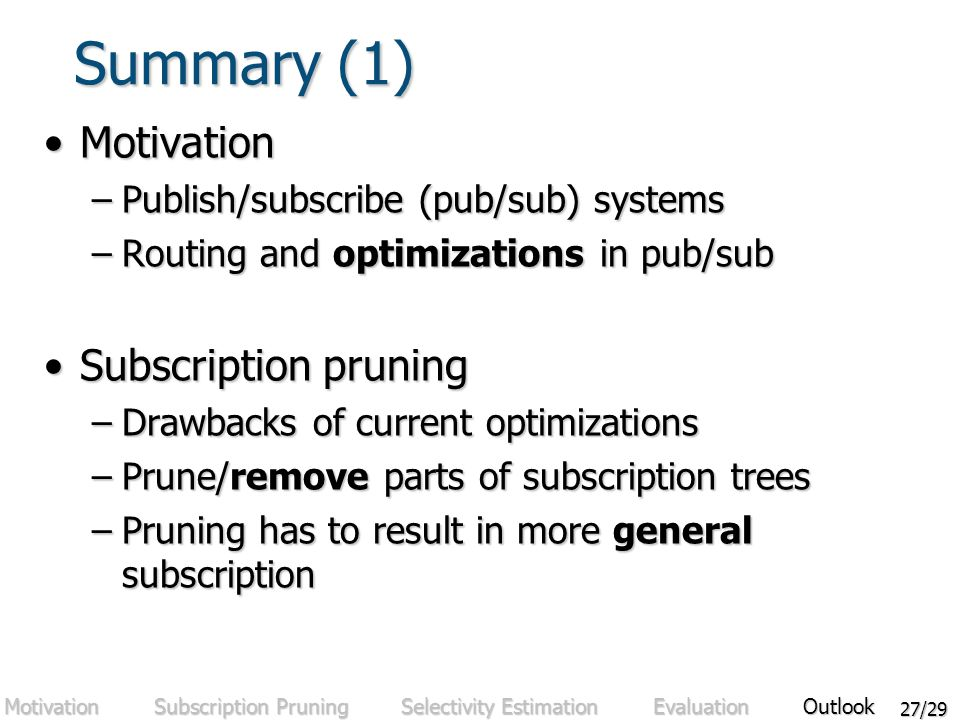 27/29 Summary (1) MotivationMotivation –Publish/subscribe (pub/sub) systems –Routing and optimizations in pub/sub Subscription pruningSubscription pruning –Drawbacks of current optimizations –Prune/remove parts of subscription trees –Pruning has to result in more general subscription Motivation Subscription Pruning Selectivity Estimation Evaluation Outlook