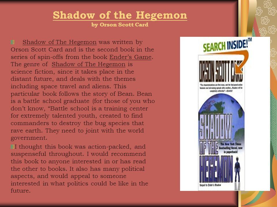 Shadow of the Hegemon by Orson Scott Card Shadow of The Hegemon was written by Orson Scott Card and is the second book in the series of spin-offs from the book Ender's Game.