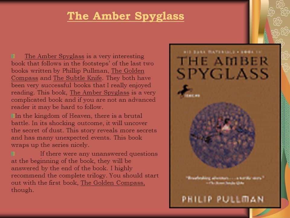 The Amber Spyglass The Amber Spyglass is a very interesting book that follows in the footsteps' of the last two books written by Phillip Pullman, The Golden Compass and The Subtle Knife.