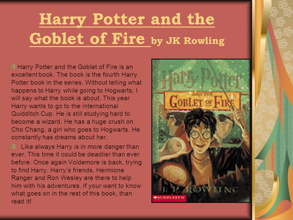 Harry Potter and the Goblet of Fire by JK Rowling Harry Potter and the Goblet of Fire is an excellent book.