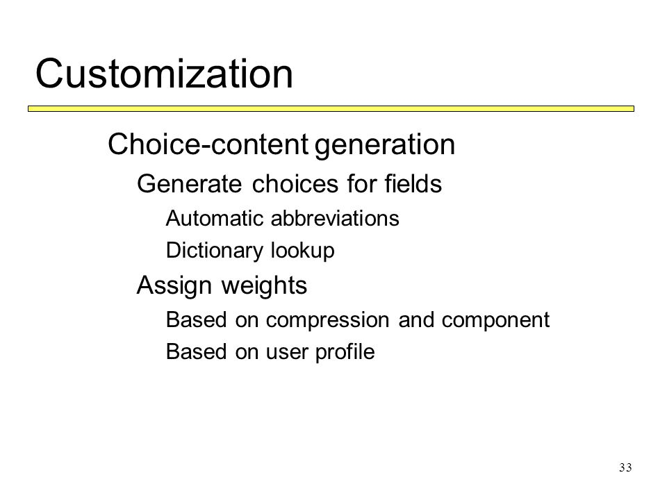 33 Customization  Choice-content generation  Generate choices for fields  Automatic abbreviations  Dictionary lookup  Assign weights  Based on compression and component  Based on user profile