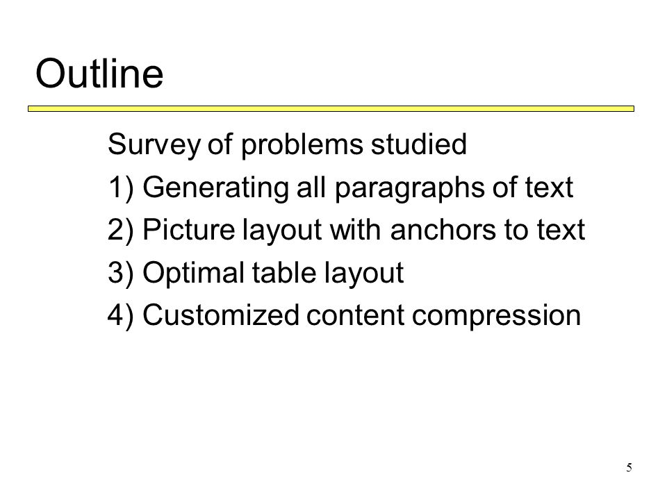 5 Outline  Survey of problems studied  1) Generating all paragraphs of text  2) Picture layout with anchors to text  3) Optimal table layout  4) Customized content compression