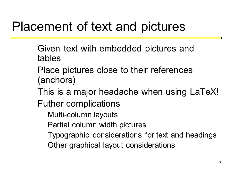 9 Placement of text and pictures  Given text with embedded pictures and tables  Place pictures close to their references (anchors)  This is a major headache when using LaTeX.