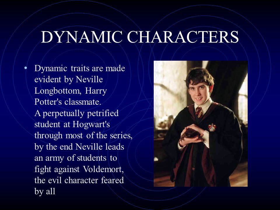 DYNAMIC CHARACTERS A dynamic character is a major character in a work of fiction whose personality changes through the course of the story due to a change in the situation or the plot.