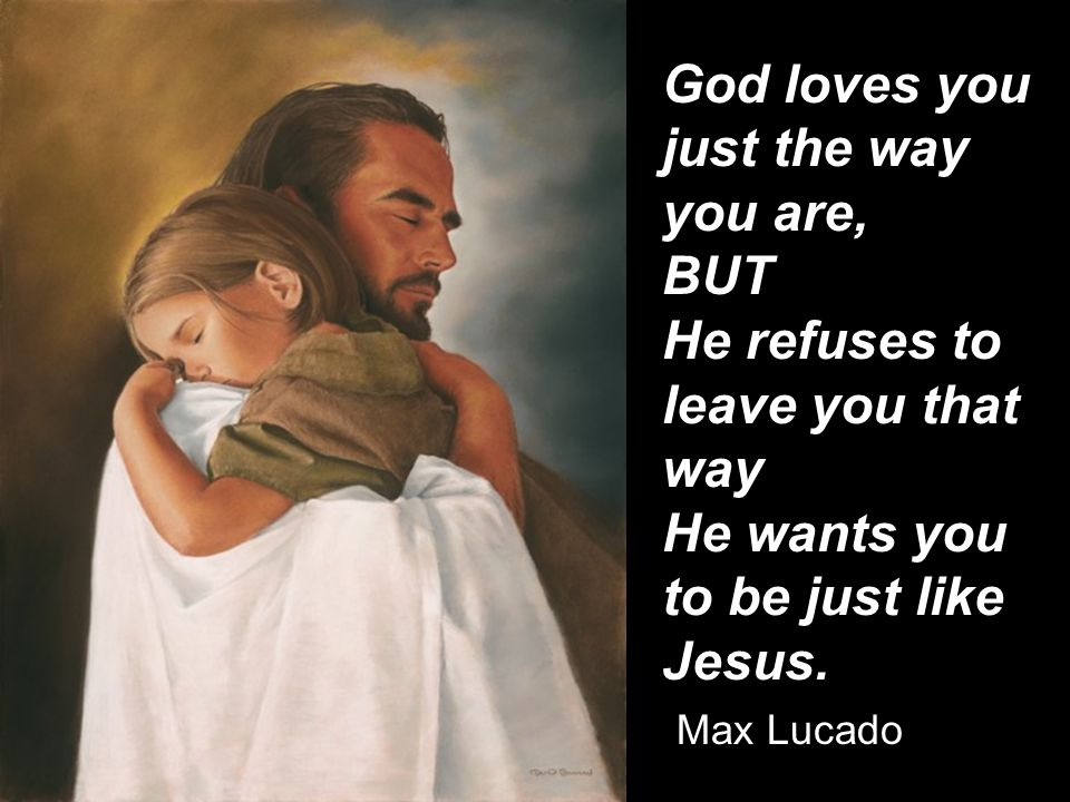 God loves you just the way you are, BUT He refuses to leave you that way He wants you to be just like Jesus.