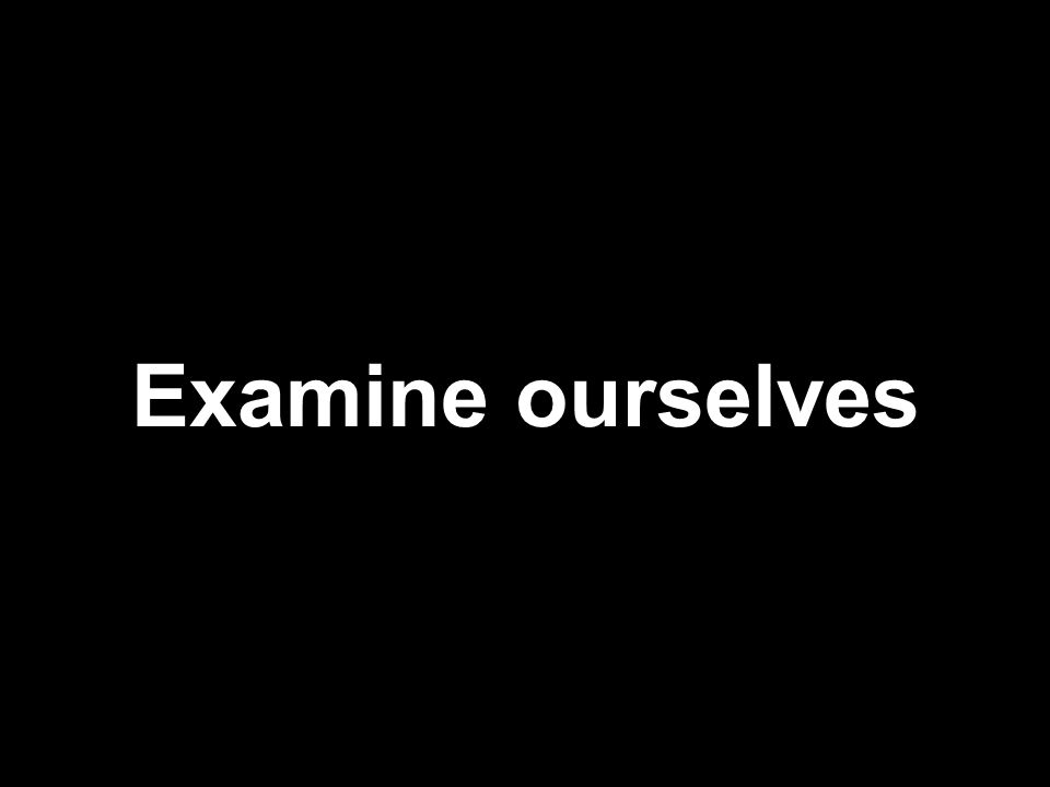 Examine ourselves