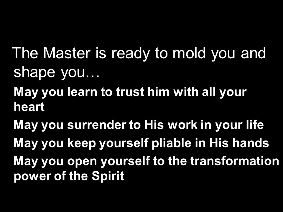 The Master is ready to mold you and shape you… May you learn to trust him with all your heart May you surrender to His work in your life May you keep yourself pliable in His hands May you open yourself to the transformation power of the Spirit