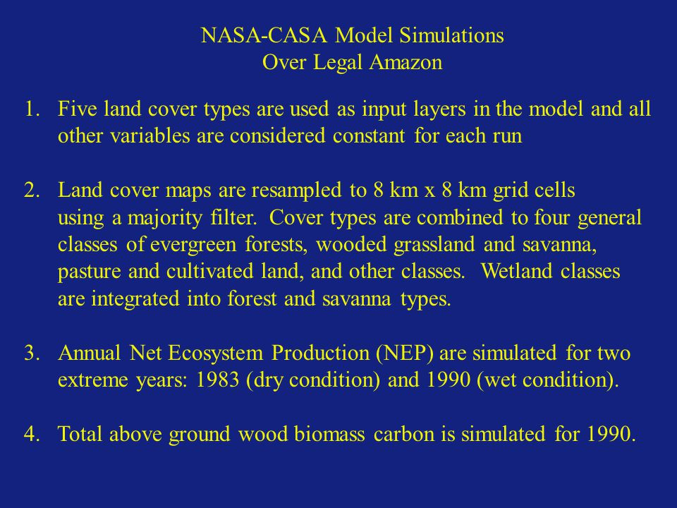 NASA-CASA Model Simulations Over Legal Amazon 1.Five land cover types are used as input layers in the model and all other variables are considered constant for each run 2.Land cover maps are resampled to 8 km x 8 km grid cells using a majority filter.