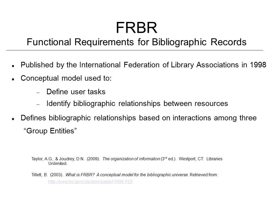 FRBR Functional Requirements for Bibliographic Records Published by the International Federation of Library Associations in 1998 Conceptual model used to:  Define user tasks  Identify bibliographic relationships between resources Defines bibliographic relationships based on interactions among three Group Entities Taylor, A.G., & Joudrey, D.N.
