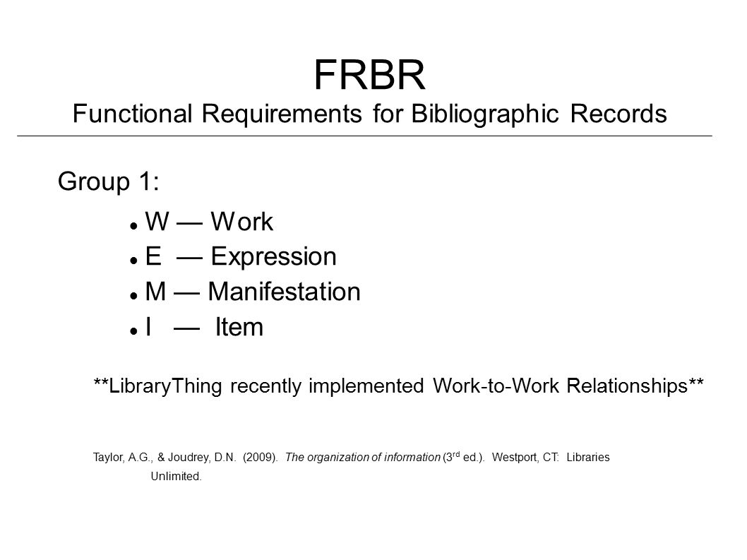 FRBR Functional Requirements for Bibliographic Records Group 1: W — Work E — Expression M — Manifestation I — Item **LibraryThing recently implemented Work-to-Work Relationships** Taylor, A.G., & Joudrey, D.N.