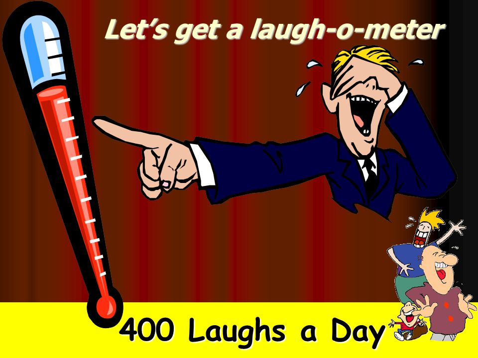 Let's get a laugh-o-meter 400 Laughs a Day