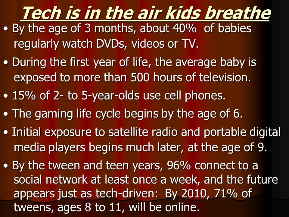 Tech is in the air kids breathe By the age of 3 months, about 40% of babies regularly watch DVDs, videos or TV.