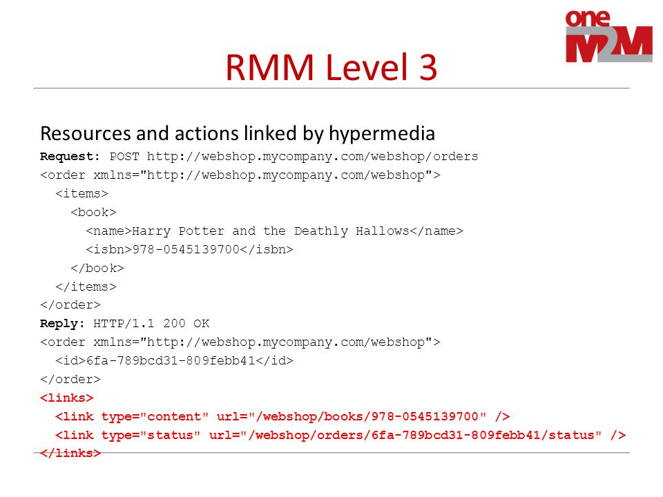 RMM Level 3 Resources and actions linked by hypermedia Request: POST http://webshop.mycompany.com/webshop/orders Harry Potter and the Deathly Hallows 978-0545139700 Reply: HTTP/1.1 200 OK 6fa-789bcd31-809febb41