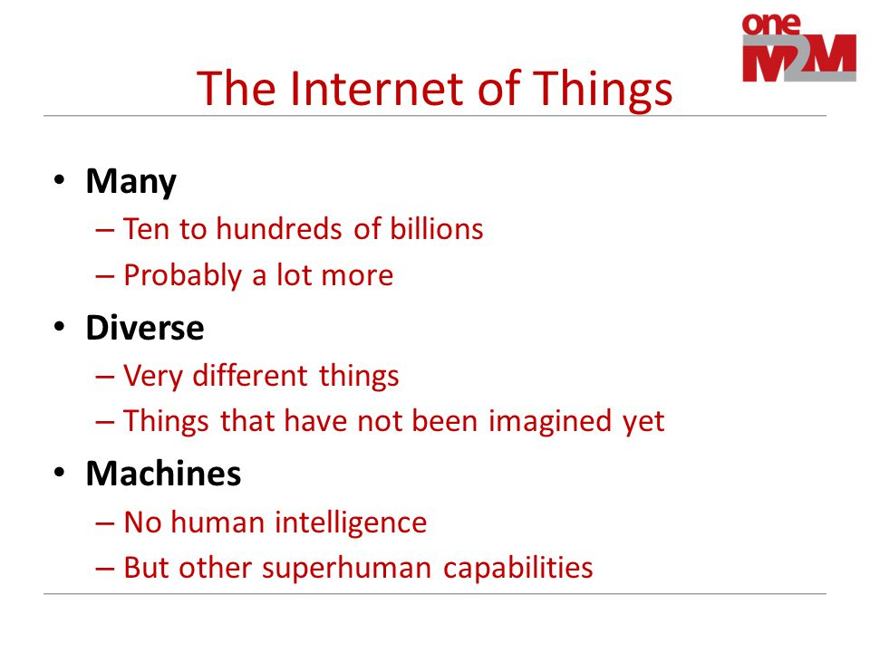 The Internet of Things Many – Ten to hundreds of billions – Probably a lot more Diverse – Very different things – Things that have not been imagined yet Machines – No human intelligence – But other superhuman capabilities
