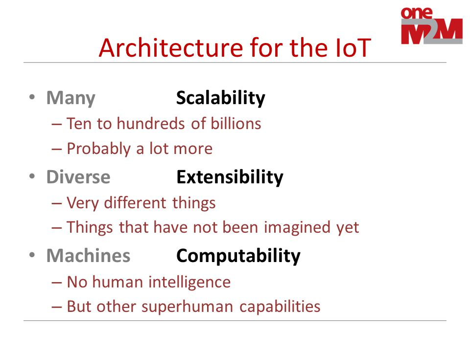 Architecture for the IoT ManyScalability – Ten to hundreds of billions – Probably a lot more DiverseExtensibility – Very different things – Things that have not been imagined yet MachinesComputability – No human intelligence – But other superhuman capabilities