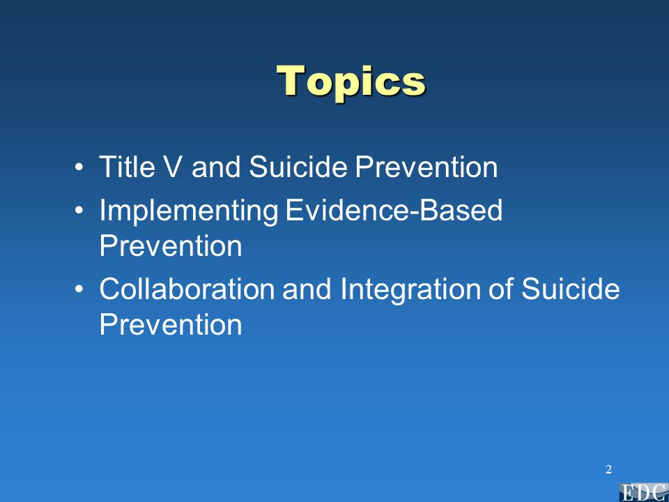2 Topics Title V and Suicide Prevention Implementing Evidence-Based Prevention Collaboration and Integration of Suicide Prevention