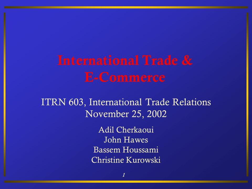 1 International Trade & E-Commerce ITRN 603, International Trade Relations November 25, 2002 Adil Cherkaoui John Hawes Bassem Houssami Christine Kurow