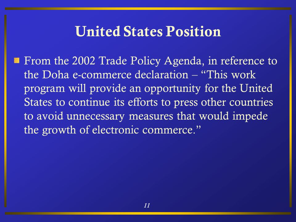 11 United States Position From the 2002 Trade Policy Agenda, in reference to the Doha e-commerce declaration – This work program will provide an opportunity for the United States to continue its efforts to press other countries to avoid unnecessary measures that would impede the growth of electronic commerce.