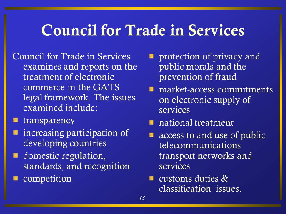 13 Council for Trade in Services Council for Trade in Services examines and reports on the treatment of electronic commerce in the GATS legal framework.