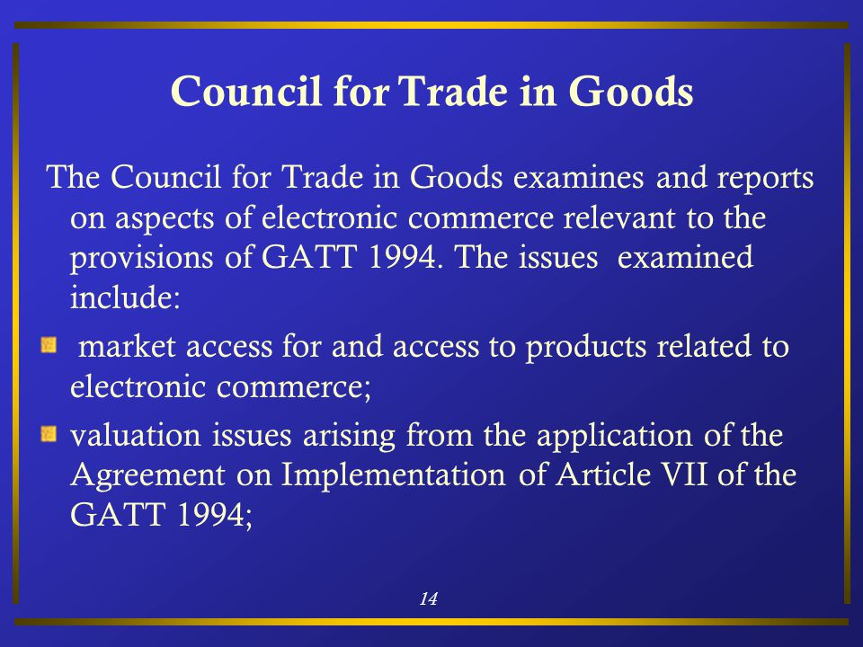 14 Council for Trade in Goods The Council for Trade in Goods examines and reports on aspects of electronic commerce relevant to the provisions of GATT 1994.