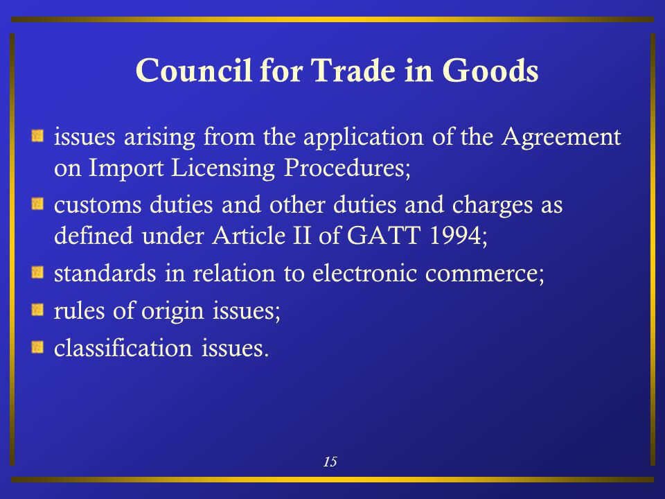 15 Council for Trade in Goods issues arising from the application of the Agreement on Import Licensing Procedures; customs duties and other duties and