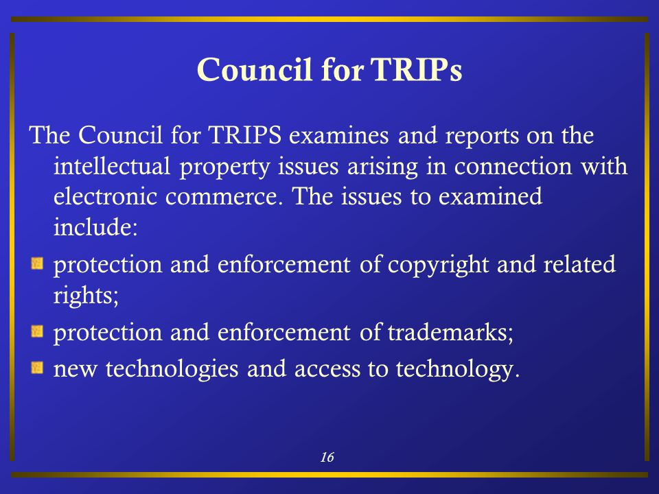 16 Council for TRIPs The Council for TRIPS examines and reports on the intellectual property issues arising in connection with electronic commerce.