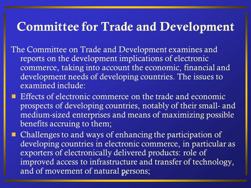 17 Committee for Trade and Development The Committee on Trade and Development examines and reports on the development implications of electronic commerce, taking into account the economic, financial and development needs of developing countries.