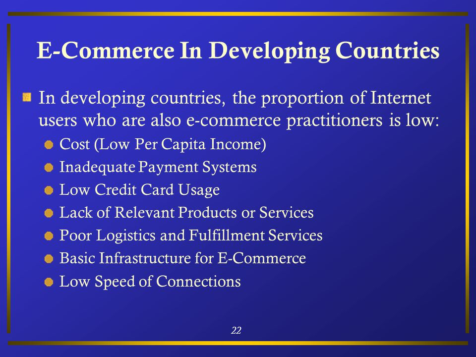 22 E-Commerce In Developing Countries In developing countries, the proportion of Internet users who are also e-commerce practitioners is low: Cost (Low Per Capita Income) Inadequate Payment Systems Low Credit Card Usage Lack of Relevant Products or Services Poor Logistics and Fulfillment Services Basic Infrastructure for E-Commerce Low Speed of Connections