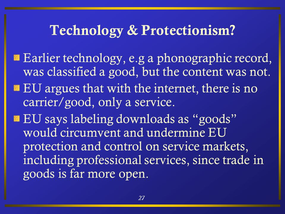 27 Technology & Protectionism? Earlier technology, e.g a phonographic record, was classified a good, but the content was not. EU argues that with the