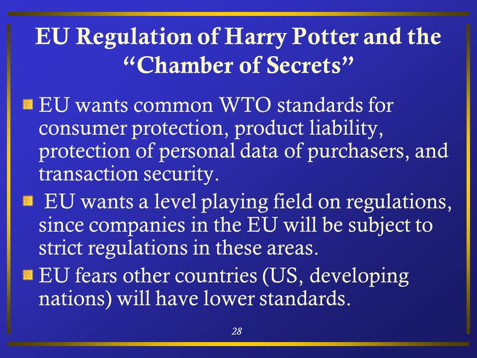 28 EU Regulation of Harry Potter and the Chamber of Secrets EU wants common WTO standards for consumer protection, product liability, protection of personal data of purchasers, and transaction security.