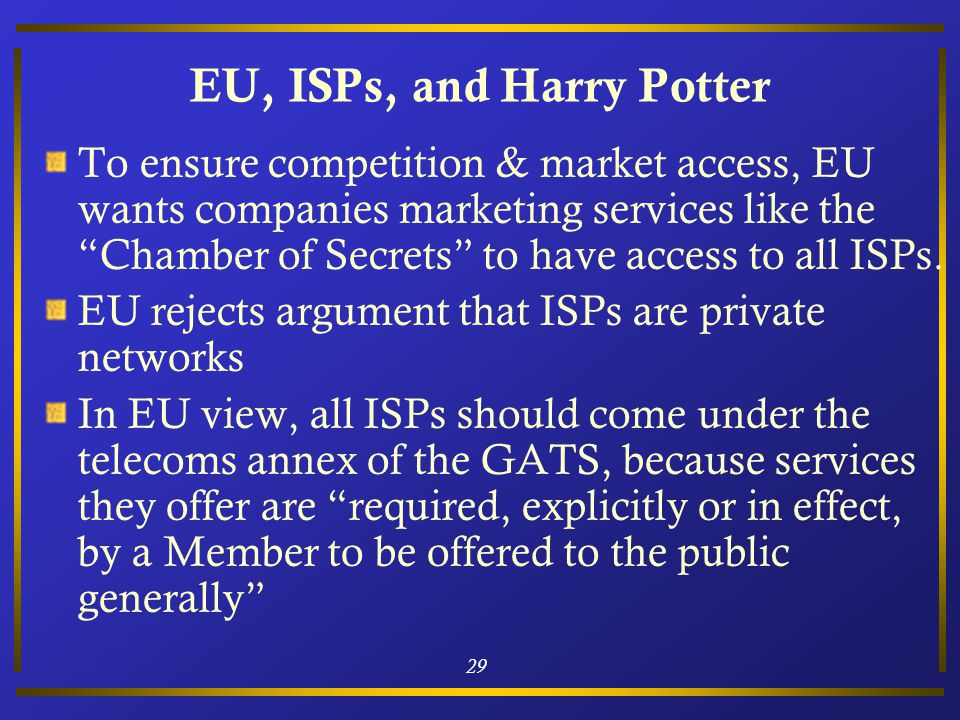 29 EU, ISPs, and Harry Potter To ensure competition & market access, EU wants companies marketing services like the Chamber of Secrets to have access to all ISPs.