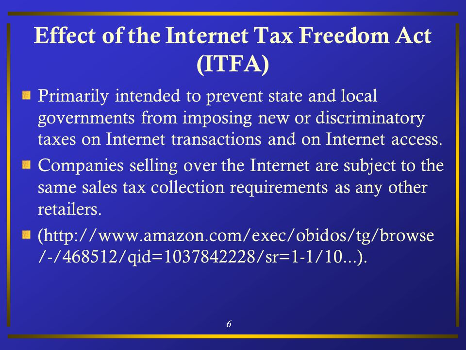 6 Effect of the Internet Tax Freedom Act (ITFA) Primarily intended to prevent state and local governments from imposing new or discriminatory taxes on Internet transactions and on Internet access.