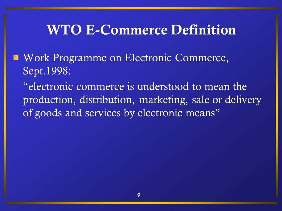 9 WTO E-Commerce Definition Work Programme on Electronic Commerce, Sept.1998: electronic commerce is understood to mean the production, distribution, marketing, sale or delivery of goods and services by electronic means