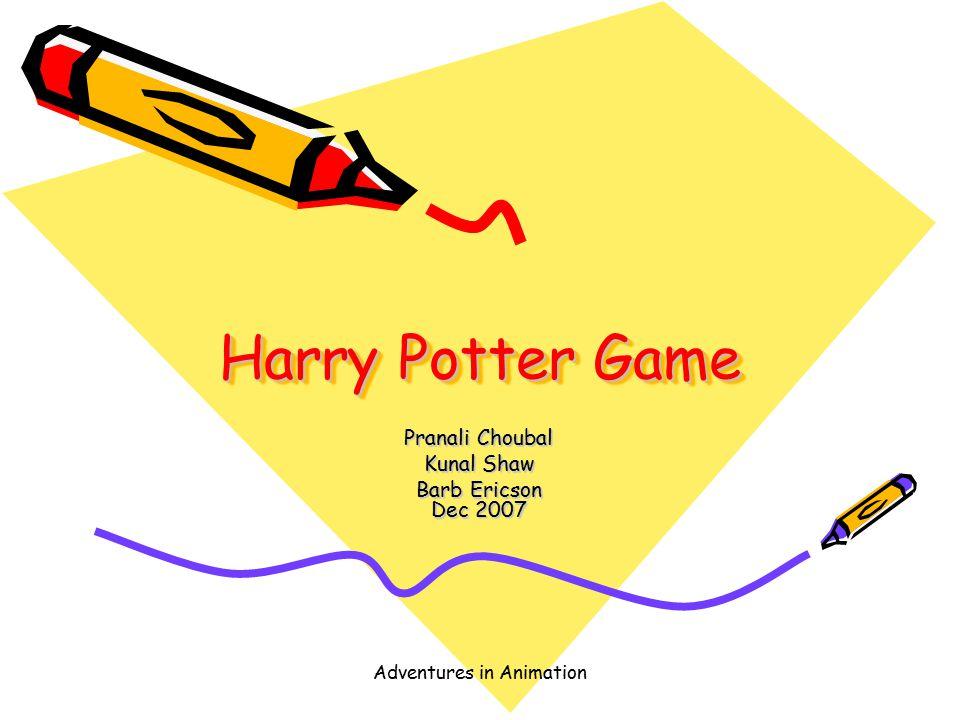 Adventures in Animation Harry Potter Game Pranali Choubal Kunal Shaw Barb Ericson Dec 2007