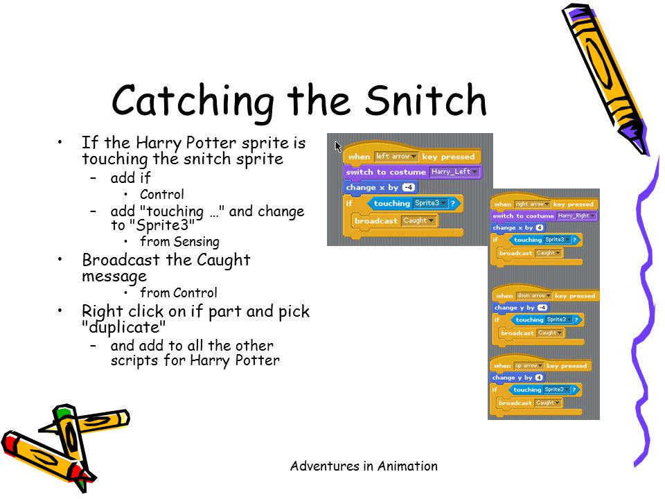 Adventures in Animation Catching the Snitch If the Harry Potter sprite is touching the snitch sprite –add if Control –add touching … and change to Sprite3 from Sensing Broadcast the Caught message from Control Right click on if part and pick duplicate –and add to all the other scripts for Harry Potter