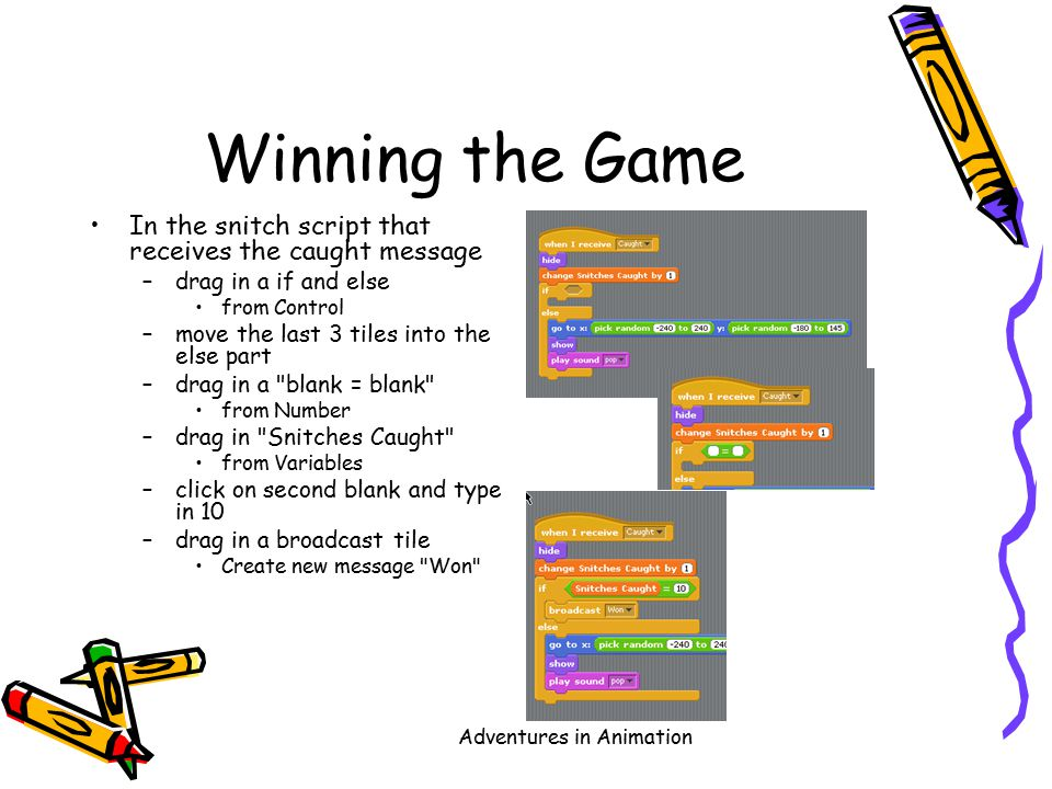 Adventures in Animation Winning the Game In the snitch script that receives the caught message –drag in a if and else from Control –move the last 3 tiles into the else part –drag in a blank = blank from Number –drag in Snitches Caught from Variables –click on second blank and type in 10 –drag in a broadcast tile Create new message Won