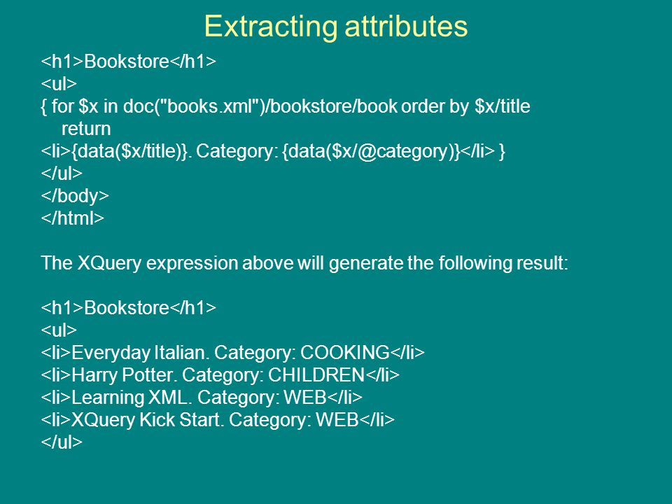 Extracting attributes Bookstore { for $x in doc( books.xml )/bookstore/book order by $x/title return {data($x/title)}.
