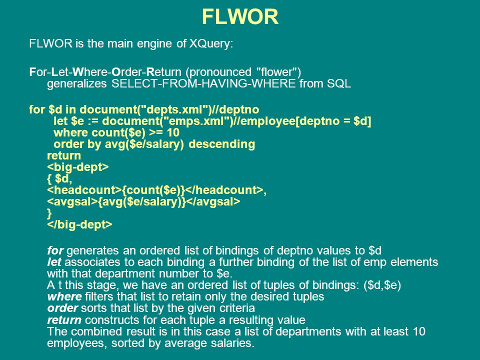 FLWOR FLWOR is the main engine of XQuery: For-Let-Where-Order-Return (pronounced flower ) generalizes SELECT-FROM-HAVING-WHERE from SQL for $d in document( depts.xml )//deptno let $e := document( emps.xml )//employee[deptno = $d] where count($e) >= 10 order by avg($e/salary) descending return { $d, {count($e)}, {avg($e/salary)} } for generates an ordered list of bindings of deptno values to $d let associates to each binding a further binding of the list of emp elements with that department number to $e.